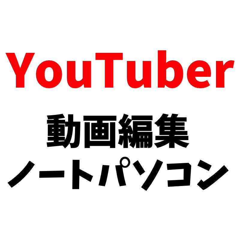 YouTuberの動画編集におすすめのノートパソコン